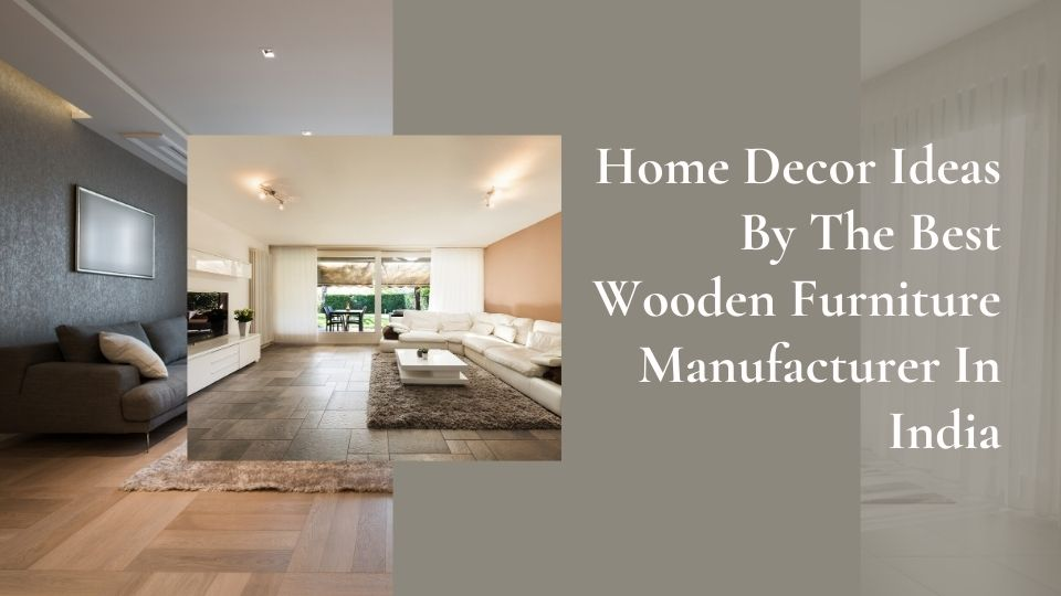 Home Decor Ideas By The Best Wooden Furniture Manufacturer In India